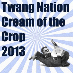 Cream of the Crop – Twang Nation Top Americana and Roots Music Picks of 2013