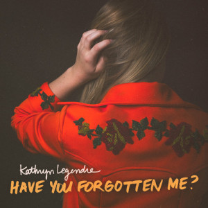 "Listen Up! Kathryn Legendre – ""Have You Forgotten Me?"""
