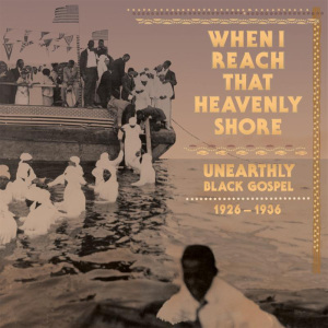Tompkins Square To Release 'When I Reach That Heavenly Shore : Unearthly Black Gospel, 1926-1936' 3CD/3LP Set, December 9th