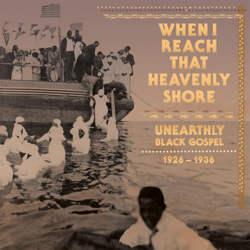 'When I Reach That Heavenly Shore : Unearthly Black Gospel, 1926-1936',